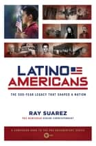 Latino Americans - The 500-Year Legacy That Shaped a Nation ebook by Ray Suarez