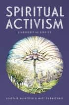 Spiritual Activism - Leadership as Service ebook by Alastair McIntosh, Matt Carmichael