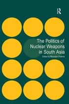 The Politics of Nuclear Weapons in South Asia ebook by Bhumitra Chakma
