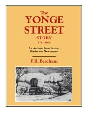 The Yonge Street Story, 1793-1860 - An Account from Letters, Diaries and Newspapers ebook by F.R. (Hamish) Berchem