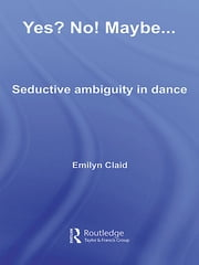 Yes? No! Maybe… - Seductive Ambiguity in Dance ebook by Emilyn Claid
