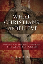 What Christians Ought to Believe - An Introduction to Christian Doctrine Through the Apostles' Creed ebook by Michael F. Bird