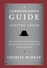 The Curmudgeon's Guide to Getting Ahead - Dos and Don'ts of Right Behavior, Tough Thinking, Clear Writing, and Living a Good Life ebook by Charles Murray