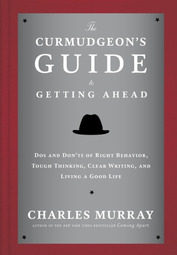 The Curmudgeon's Guide to Getting Ahead - Dos and Don'ts of Right Behavior, Tough Thinking, Clear Writing, and Living aGood Life ebook by Charles Murray