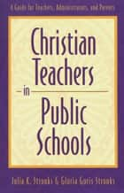 Christian Teachers in Public Schools - A Guide for Teachers, Administrators, and Parents ebook by Julia K. Stronks, Gloria Goris Stronks