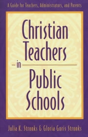 Christian Teachers in Public Schools - A Guide for Teachers, Administrators, and Parents ebook by Julia K. Stronks,Gloria Goris Stronks