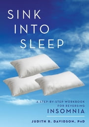 Sink Into Sleep - A Step-by-Step Workbook for Insomnia ebook by Judith R. Davidson, Ph.D