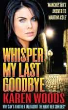 Whisper My Last Goodbye - Why Can't a Mother Talk About The Night Her Son Died? ebook by Karen Woods