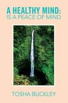 A Healthy Mind: Is a Peace of Mind ebook by Tosha Buckley