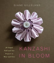 Kanzashi in Bloom - 20 Simple Fold-and-Sew Projects to Wear and Give ebook by Diane Gilleland
