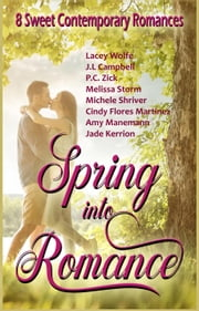 Spring into Romance: 8 Sweet Contemporary Romances ebook by Lacey Wolfe,J.L. Campbell,P.C. Zick,Melissa Storm,Michele Shriver,Cindy Flores Martinez,Amy Manemann,Jade Kerrion