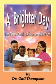 A Brighter Day: How Parents Can Help African American Youth ebook by Thompson, Gail
