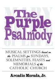 The Purple Psalmody - Musical Settings based on the Psalms for Sundays, Solemnities, Feasts and Memorials of the Catholic Church ebook by Arcadio Morada, Jr.