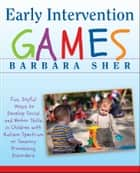 Early Intervention Games - Fun, Joyful Ways to Develop Social and Motor Skills in Children with Autism Spectrum or Sensory Processing Disorders ebook by Barbara Sher