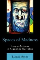 Spaces of Madness - Insane Asylums in Argentine Narrative ebook by Eunice Rojas