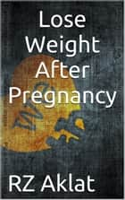 Lose Weight After Pregnancy ebook by RZ Aklat