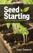 Seed Starting-The First Step to Gardening ebook by Gary Emmett