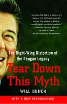 Tear Down This Myth - How the Reagan Legacy Has Distorted Our Politics and Haunts Our Future ebook by Will Bunch