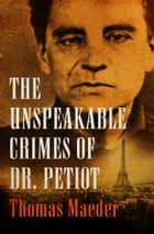 The Unspeakable Crimes of Dr. Petiot ebook by Thomas Maeder