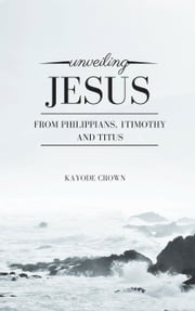 Unveiling Jesus From Philippians, 1Timothy and Titus ebook by Kayode Crown