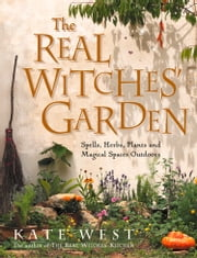 The Real Witches' Garden: Spells, Herbs, Plants and Magical Spaces Outdoors ebook by Kate West