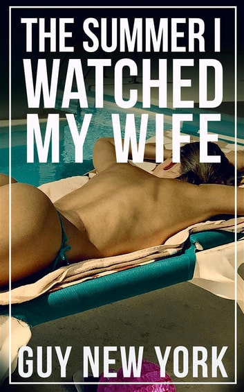 The Summer I Watched My Wife - Tales of a new hotwife and how she got there ebook by Guy New York