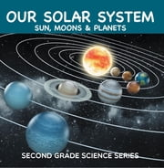 Our Solar System (Sun, Moons & Planets) : Second Grade Science Series - 2nd Grade Books ebook by Baby Professor