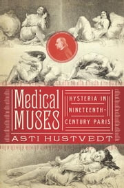 Medical Muses: Hysteria in Nineteenth-Century Paris ebook by Asti Hustvedt