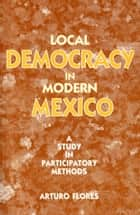 Local Democracy in Modern Mexico - a study in participatory methods ebook by Arturo Flores