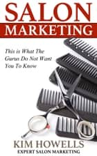 Salon Marketing This is What The Gurus Do Not Want You To Know ebook by Kim Howells