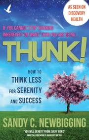 Thunk! - How to Think Less for Serenity and Success ebook by Sandy C. Newbigging,Barefoot Doctor