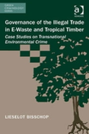 Governance of the Illegal Trade in E-Waste and Tropical Timber - Case Studies on Transnational Environmental Crime ebook by Ms Lieselot Bisschop,Dr Michael J Lynch,Professor Paul B Stretesky