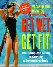Get Wet, Get Fit - The Complete Guide to Getting a Swimmer's Body ebook by Megan Quann Jendrick,Nathan Jendrick
