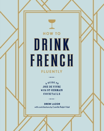 How to Drink French Fluently - A Guide to Joie de Vivre with St-Germain Cocktails ebook by Camille Ralph Vidal,Drew Lazor