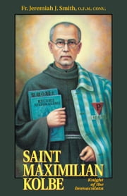 Saint Maximilian Kolbe - Knight of the Immaculata ebook by Jeremiah J. Rev. Fr. Smith