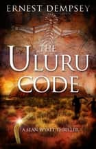 The Uluru Code - A Sean Wyatt Thriller ebook by Ernest Dempsey