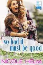 So Bad It Must Be Good eBook by Nicole Helm