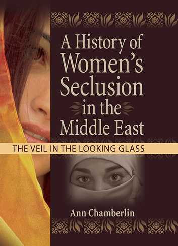 A History of Women's Seclusion in the Middle East - The Veil in the Looking Glass ebook by J Dianne Garner,Linn Prentis