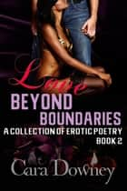Love Beyond Boundaries A Collection Of Erotic Poetry Book Two ebook by Cara Downey