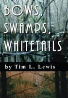 Bows, Swamps, Whitetails ebook by Tim Lewis