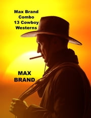 13 Max Brand Cowboy Western Novels Combo ebook by Max Brand