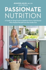 Passionate Nutrition - A Guide to Using Food as Medicine from a Nutritionist Who Healed Herself from the Inside Out ebook by Jennifer Adler,Jess Thomson