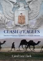 Clash of Eagles - America's Forgotten Expedition to Ottoman Palestine ebook by Carol Clark