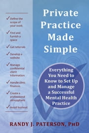 Private Practice Made Simple - Everything You Need to Know to Set Up and Manage a Successful Mental Health Practice ebook by Randy Paterson