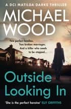 Outside Looking In: A darkly compelling crime novel with a shocking twist (DCI Matilda Darke Thriller, Book 2) ebook by Michael Wood