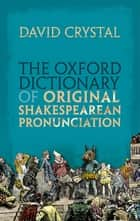 The Oxford Dictionary of Original Shakespearean Pronunciation ebook by David Crystal