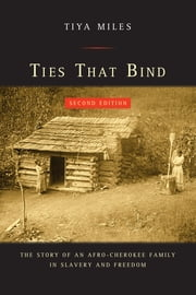 Ties That Bind - The Story of an Afro-Cherokee Family in Slavery and Freedom ebook by Tiya Miles
