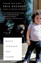 Music Through the Floor - Stories ebook by Eric Puchner