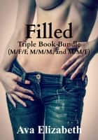 Filled: Triple Book Bundle (M/F/F, M/M/M, and M/M/F) ebook by Ava Elizabeth