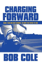 Charging Forward: Heart, Team and Eight Seconds, the Boys that Refuse to Lose ebook by Bob Cole